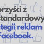 5 korzyści z niestandardowych strategii reklamowych na Facebooku